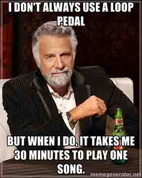 "Loop pedal meme ""I don't always use a loop pedal... but when I do it takes me 30 minutes to play a song!"""